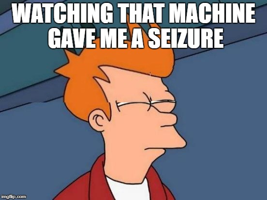 WATCHING THAT MACHINE GAVE ME A SEIZURE | made w/ Imgflip meme maker