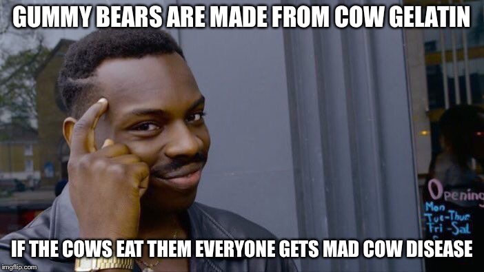 Roll Safe Think About It Meme | GUMMY BEARS ARE MADE FROM COW GELATIN IF THE COWS EAT THEM EVERYONE GETS MAD COW DISEASE | image tagged in memes,roll safe think about it | made w/ Imgflip meme maker