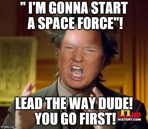 "Guess if we get rid of our aliens we'll need some more! Fetch boy, go get em! | "" I'M GONNA START A SPACE FORCE""! LEAD THE WAY DUDE! YOU GO FIRST! 