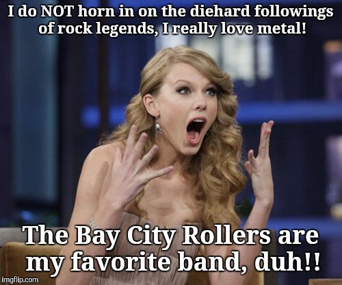 Not too swift Taylor Swift | I do NOT horn in on the diehard followings of rock legends, I really love metal! The Bay City Rollers are my favorite band, duh!! | image tagged in not too swift taylor swift,heavy metal | made w/ Imgflip meme maker