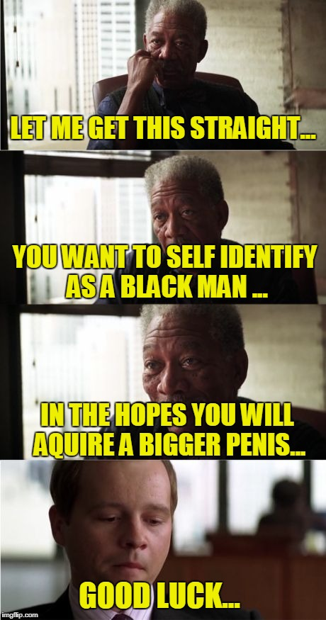 Morgan Freeman Good Luck Meme | LET ME GET THIS STRAIGHT... YOU WANT TO SELF IDENTIFY AS A BLACK MAN ... IN THE HOPES YOU WILL AQUIRE A BIGGER P**IS... GOOD LUCK... | image tagged in memes,morgan freeman good luck | made w/ Imgflip meme maker