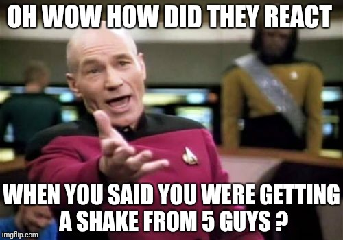 Picard Wtf Meme | OH WOW HOW DID THEY REACT WHEN YOU SAID YOU WERE GETTING A SHAKE FROM 5 GUYS ? | image tagged in memes,picard wtf | made w/ Imgflip meme maker