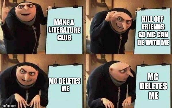 Gru's Plan | MAKE A LITERATURE CLUB KILL OFF FRIENDS SO MC CAN BE WITH ME MC DELETES ME MC DELETES ME | image tagged in gru's plan | made w/ Imgflip meme maker