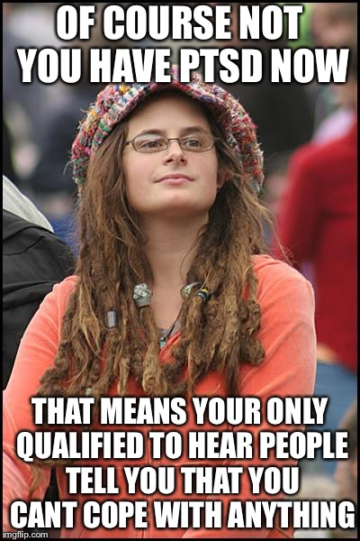 Libturd | OF COURSE NOT YOU HAVE PTSD NOW THAT MEANS YOUR ONLY QUALIFIED TO HEAR PEOPLE TELL YOU THAT YOU CANT COPE WITH ANYTHING | image tagged in libturd | made w/ Imgflip meme maker