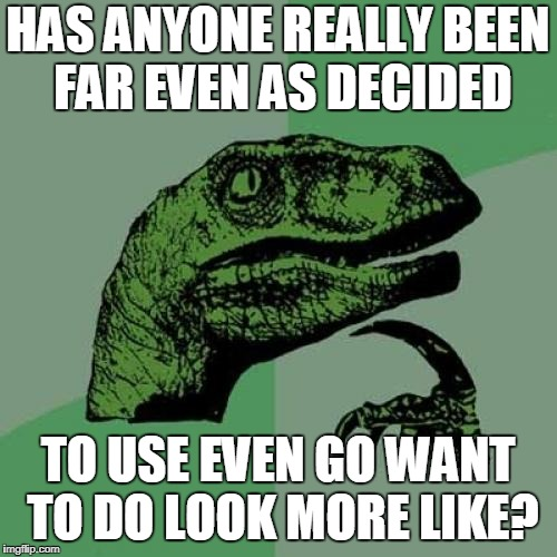 Philosoraptor Meme | HAS ANYONE REALLY BEEN FAR EVEN AS DECIDED TO USE EVEN GO WANT TO DO LOOK MORE LIKE? | image tagged in memes,philosoraptor | made w/ Imgflip meme maker