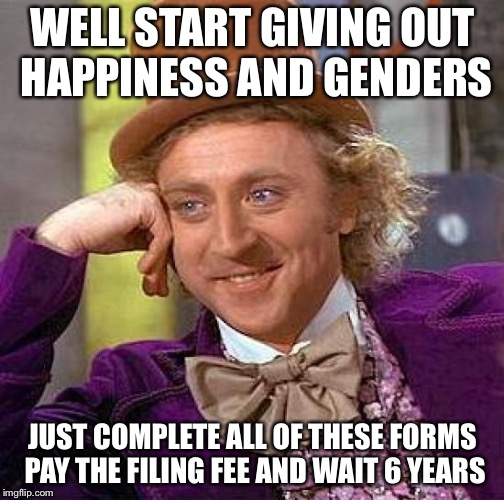 Creepy Condescending Wonka Meme | WELL START GIVING OUT HAPPINESS AND GENDERS JUST COMPLETE ALL OF THESE FORMS PAY THE FILING FEE AND WAIT 6 YEARS | image tagged in memes,creepy condescending wonka | made w/ Imgflip meme maker