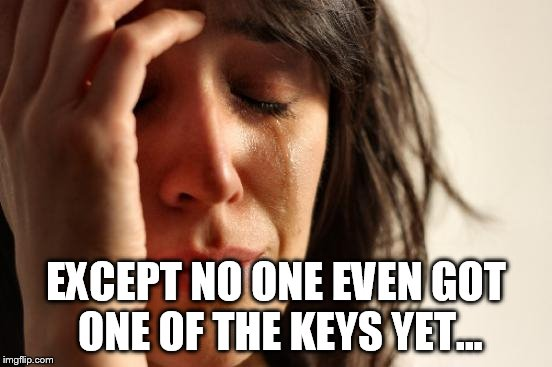 First World Problems Meme | EXCEPT NO ONE EVEN GOT ONE OF THE KEYS YET... | image tagged in memes,first world problems | made w/ Imgflip meme maker
