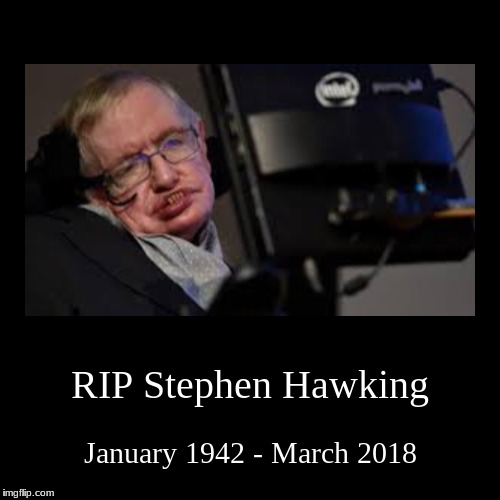 RIP Stephen Hawking | RIP Stephen Hawking | January 1942 - March 2018 | image tagged in demotivationals,stephen hawking,stephen hawking death,theory,genius,rip | made w/ Imgflip demotivational maker