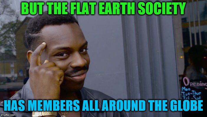 Roll Safe Think About It Meme | BUT THE FLAT EARTH SOCIETY HAS MEMBERS ALL AROUND THE GLOBE | image tagged in memes,roll safe think about it | made w/ Imgflip meme maker