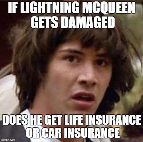 Conspiracy Keanu Meme | IF LIGHTNING MCQUEEN GETS DAMAGED DOES HE GET LIFE INSURANCE OR CAR INSURANCE | image tagged in memes,conspiracy keanu | made w/ Imgflip meme maker