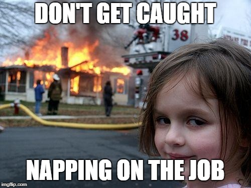 Disaster Girl Meme | DON'T GET CAUGHT NAPPING ON THE JOB | image tagged in memes,disaster girl | made w/ Imgflip meme maker