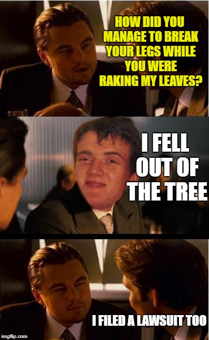 10 guy yardwork | HOW DID YOU MANAGE TO BREAK YOUR LEGS WHILE YOU WERE RAKING MY LEAVES? I FELL OUT OF THE TREE I FILED A LAWSUIT TOO | image tagged in 10 guy inception,funny memes,leaves | made w/ Imgflip meme maker