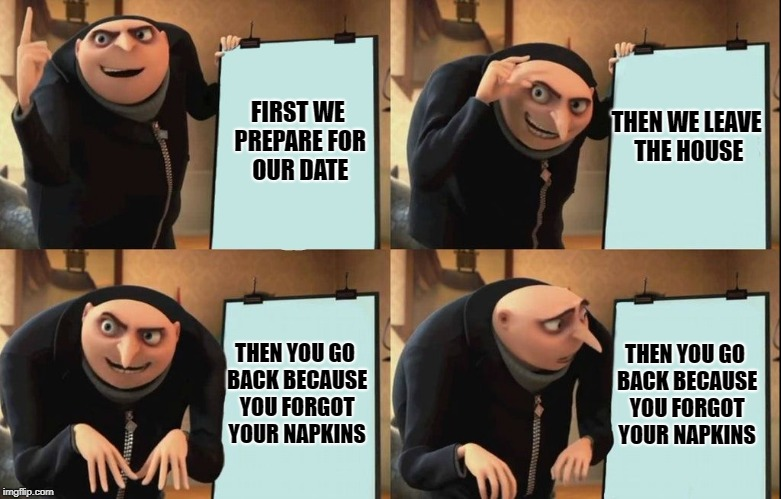 Despicable Me Diabolical Plan Gru Template | FIRST WE PREPARE FOR OUR DATE THEN WE LEAVE THE HOUSE THEN YOU GO BACK BECAUSE YOU FORGOT YOUR NAPKINS THEN YOU GO BACK BECAUSE YOU FORGOT Y | image tagged in despicable me diabolical plan gru template | made w/ Imgflip meme maker
