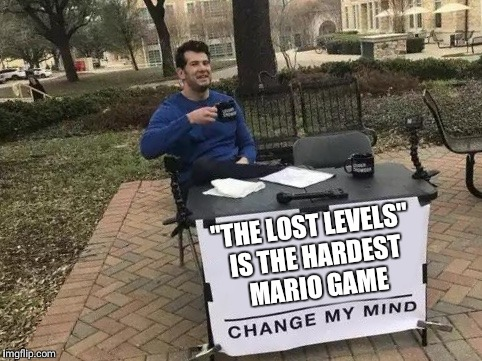 "Change My Mind Meme | ""THE LOST LEVELS"" IS THE HARDEST MARIO GAME 