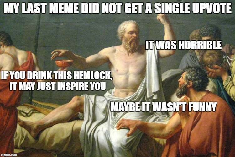 The Last Words of Socrates | MY LAST MEME DID NOT GET A SINGLE UPVOTE MAYBE IT WASN'T FUNNY IT WAS HORRIBLE IF YOU DRINK THIS HEMLOCK, IT MAY JUST INSPIRE YOU | image tagged in the last words of socrates | made w/ Imgflip meme maker