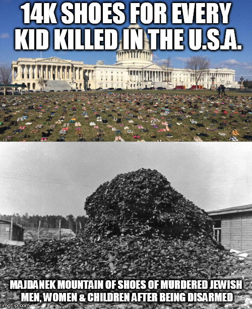 Majdanek Mountain | 14K SHOES FOR EVERY KID KILLED IN THE U.S.A. MAJDANEK MOUNTAIN OF SHOES OF MURDERED JEWISH MEN, WOMEN & CHILDREN AFTER BEING DISARMED | image tagged in holocaust,jewish,murder,kids these days,politics,2nd amendment | made w/ Imgflip meme maker