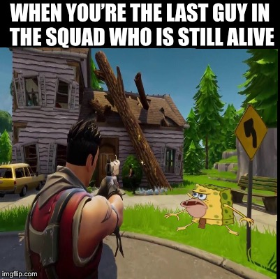 Spongegar | WHEN YOU'RE THE LAST GUY IN THE SQUAD WHO IS STILL ALIVE | image tagged in spongegar,fortnite,spongegar meme,memes,funny | made w/ Imgflip meme maker