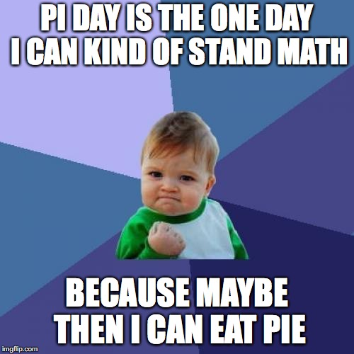 Success Kid | PI DAY IS THE ONE DAY I CAN KIND OF STAND MATH BECAUSE MAYBE THEN I CAN EAT PIE | image tagged in memes,success kid,pi day,math,food | made w/ Imgflip meme maker