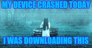 MY DEVICE CRASHED TODAY I WAS DOWNLOADING THIS | made w/ Imgflip meme maker