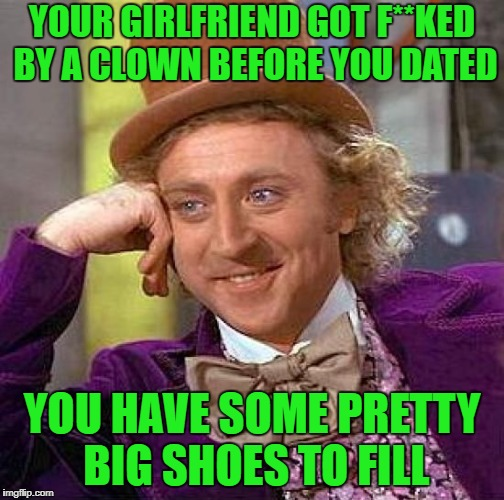 clowning around | YOUR GIRLFRIEND GOT F**KED BY A CLOWN BEFORE YOU DATED YOU HAVE SOME PRETTY BIG SHOES TO FILL | image tagged in memes,creepy condescending wonka | made w/ Imgflip meme maker