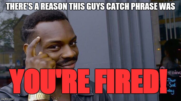 Roll Safe Think About It Meme | THERE'S A REASON THIS GUYS CATCH PHRASE WAS YOU'RE FIRED! | image tagged in memes,roll safe think about it | made w/ Imgflip meme maker