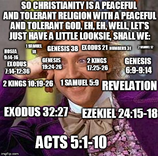 Creepy Condescending Wonka |  SO CHRISTIANITY IS A PEACEFUL AND TOLERANT RELIGION WITH A PEACEFUL AND TOLERANT GOD, EH, EH, WELL, LET'S JUST HAVE A LITTLE LOOKSIE, SHALL WE:; EXODUS 21; NUMBERS 31; 2 SAMUEL 12; 1 SAMUEL 18; GENESIS 38; HOSEA 9:14-16; 2 KINGS 17:25-26; GENESIS 6:9-9:14; GENESIS 19:24-26; EXODUS 7:14-12:36; 2 KINGS 10:19-26; REVELATION; 1 SAMUEL 5:9; EZEKIEL 24:15-18; EXODUS 32:27; ACTS 5:1-10 | image tagged in memes,creepy condescending wonka,abrahamic religions,the abrahamic god,yahweh,hypocrisy | made w/ Imgflip meme maker