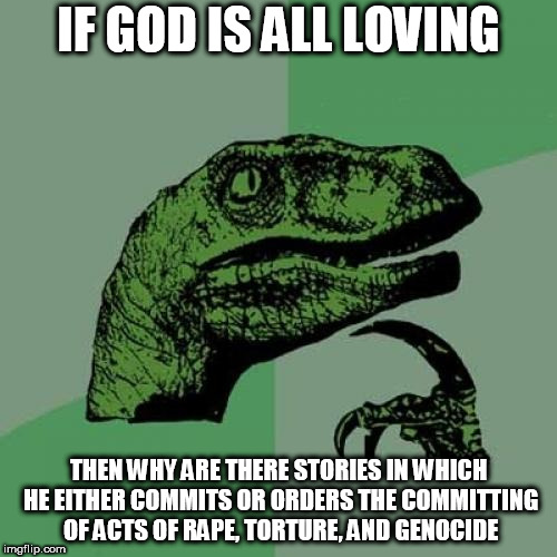 Philosoraptor Meme | IF GOD IS ALL LOVING THEN WHY ARE THERE STORIES IN WHICH HE EITHER COMMITS OR ORDERS THE COMMITTING OF ACTS OF **PE, TORTURE, AND GENOCIDE | image tagged in memes,philosoraptor,the abrahamic god,abrahamic religions,yahweh,hypocrisy | made w/ Imgflip meme maker