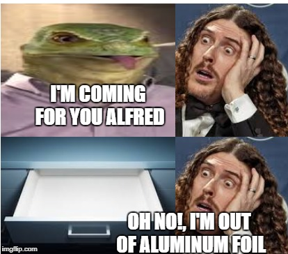 weird al and aliens | I'M COMING FOR YOU ALFRED OH NO!, I'M OUT OF ALUMINUM FOIL | image tagged in weird al yankovic,weird al memes,weird al yankovic memes | made w/ Imgflip meme maker
