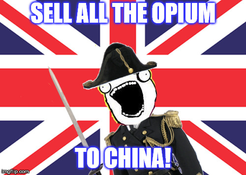 If they had memes in the mid-19th Century (Part 2) | SELL ALL THE OPIUM TO CHINA! | image tagged in china,drugs,war,british empire,war on drugs,navy | made w/ Imgflip meme maker