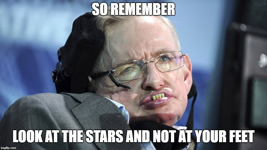 Stephen Hawking | SO REMEMBER LOOK AT THE STARS AND NOT AT YOUR FEET | image tagged in stephen hawking,astrophysics,scientist | made w/ Imgflip meme maker