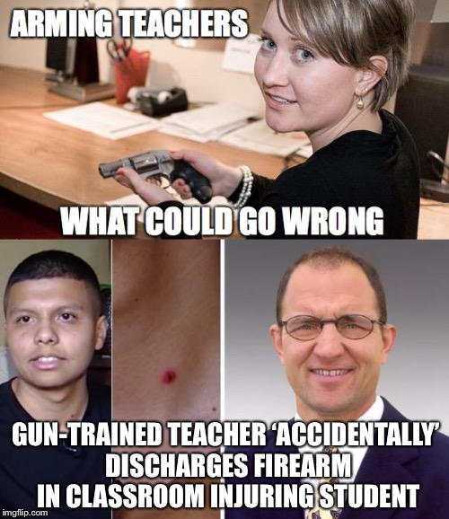 You'd Think The Universe Is Trying To Tell Us Something... and so soon | GUN-TRAINED TEACHER 'ACCIDENTALLY' DISCHARGES FIREARM IN CLASSROOM INJURING STUDENT | image tagged in arming teachers,guns,gun control,school shootings,firearms,student | made w/ Imgflip meme maker