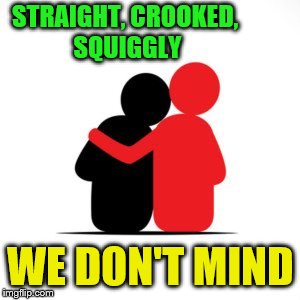 STRAIGHT, CROOKED, SQUIGGLY WE DON'T MIND | made w/ Imgflip meme maker
