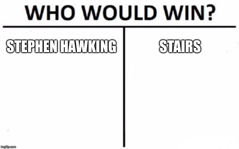 Who Would Win? Meme | STEPHEN HAWKING STAIRS | image tagged in memes,who would win | made w/ Imgflip meme maker