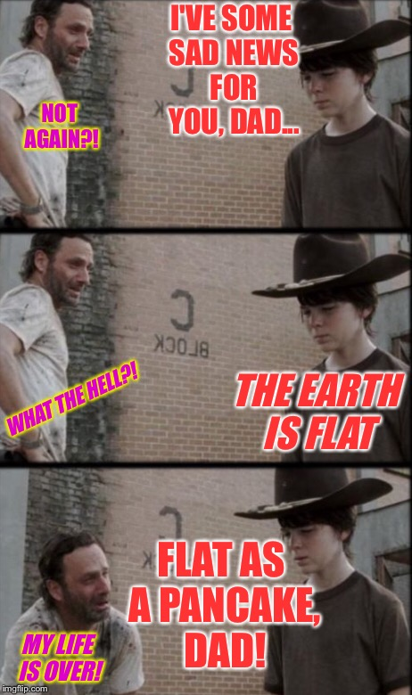 I'VE SOME SAD NEWS FOR YOU, DAD... MY LIFE IS OVER! NOT AGAIN?! THE EARTH IS FLAT WHAT THE HELL?! FLAT AS A PANCAKE, DAD! | made w/ Imgflip meme maker