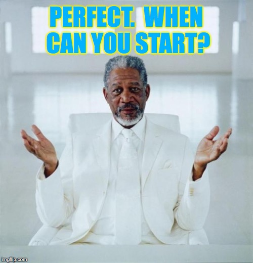 PERFECT.  WHEN CAN YOU START? | made w/ Imgflip meme maker