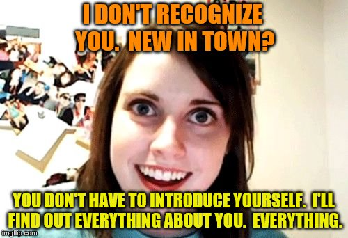 I DON'T RECOGNIZE YOU.  NEW IN TOWN? YOU DON'T HAVE TO INTRODUCE YOURSELF.  I'LL FIND OUT EVERYTHING ABOUT YOU.  EVERYTHING. | made w/ Imgflip meme maker