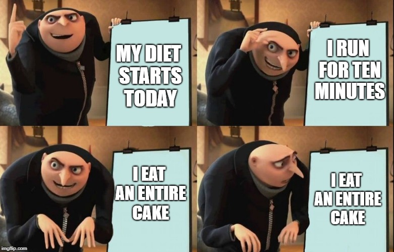 Despicable Me Diabolical Plan Gru Template | MY DIET STARTS TODAY I RUN FOR TEN MINUTES I EAT AN ENTIRE CAKE I EAT AN ENTIRE CAKE | image tagged in despicable me diabolical plan gru template | made w/ Imgflip meme maker