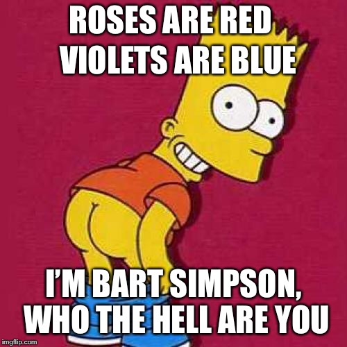 Classic Simpsons | ROSES ARE RED I'M BART SIMPSON, WHO THE HELL ARE YOU VIOLETS ARE BLUE | image tagged in bart simpson mooning,the simpsons week,bart simpson,who are you | made w/ Imgflip meme maker
