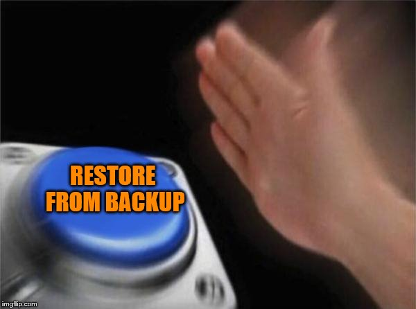 Blank Nut Button Meme | RESTORE FROM BACKUP | image tagged in memes,blank nut button | made w/ Imgflip meme maker