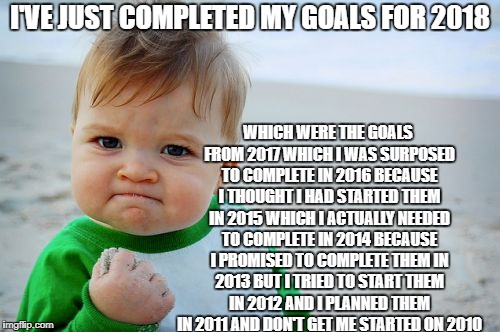 I'VE JUST COMPLETED MY GOALS FOR 2018 WHICH WERE THE GOALS FROM 2017 WHICH I WAS SURPOSED TO COMPLETE IN 2016 BECAUSE I THOUGHT I HAD STARTE | image tagged in proud baby | made w/ Imgflip meme maker