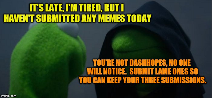 I apologize in advance. | IT'S LATE, I'M TIRED, BUT I HAVEN'T SUBMITTED ANY MEMES TODAY YOU'RE NOT DASHHOPES, NO ONE WILL NOTICE.  SUBMIT LAME ONES SO YOU CAN KEEP YO | image tagged in memes,evil kermit,tired,lame meme,three submissions | made w/ Imgflip meme maker