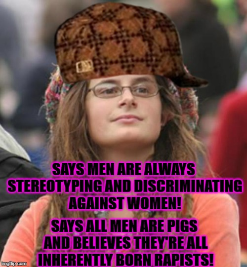 SAYS MEN ARE ALWAYS STEREOTYPING AND DISCRIMINATING AGAINST WOMEN! SAYS ALL MEN ARE PIGS AND BELIEVES THEY'RE ALL INHERENTLY BORN RAPISTS! | image tagged in college liberal,scumbag | made w/ Imgflip meme maker