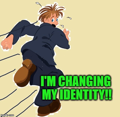 yikes | I'M CHANGING MY IDENTITY!! | image tagged in yikes | made w/ Imgflip meme maker
