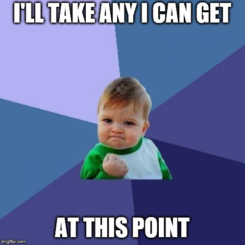 Success Kid Meme | I'LL TAKE ANY I CAN GET AT THIS POINT | image tagged in memes,success kid | made w/ Imgflip meme maker
