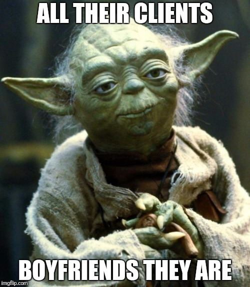 Star Wars Yoda Meme | ALL THEIR CLIENTS BOYFRIENDS THEY ARE | image tagged in memes,star wars yoda | made w/ Imgflip meme maker