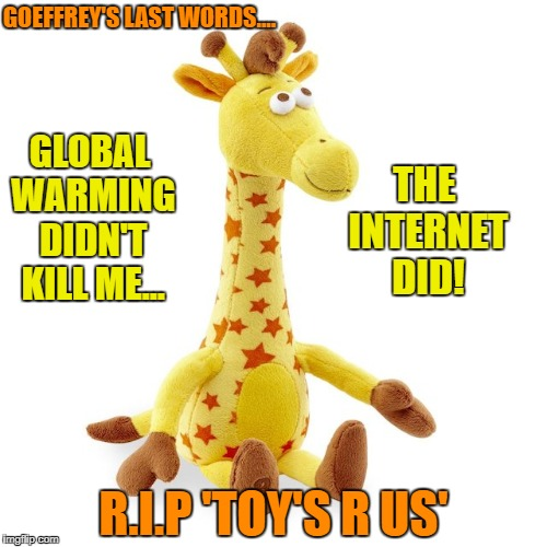 It wasn't President Trump or Global Warming  that killed Toy's R Us. Listen  to Goeffrey's 'last words'.....  | GLOBAL WARMING DIDN'T KILL ME... THE INTERNET DID! R.I.P 'TOY'S R US' GOEFFREY'S LAST WORDS.... | image tagged in goeffrey,memes,toys,donald trump approves,last words,economics | made w/ Imgflip meme maker