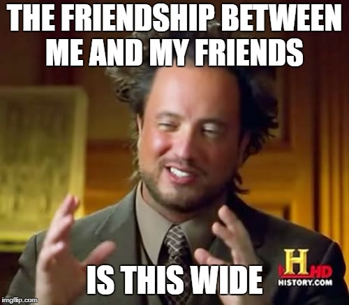 Ancient Aliens Meme | THE FRIENDSHIP BETWEEN ME AND MY FRIENDS IS THIS WIDE | image tagged in memes,ancient aliens | made w/ Imgflip meme maker