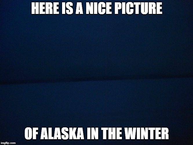 pic | HERE IS A NICE PICTURE OF ALASKA IN THE WINTER | image tagged in alaska | made w/ Imgflip meme maker
