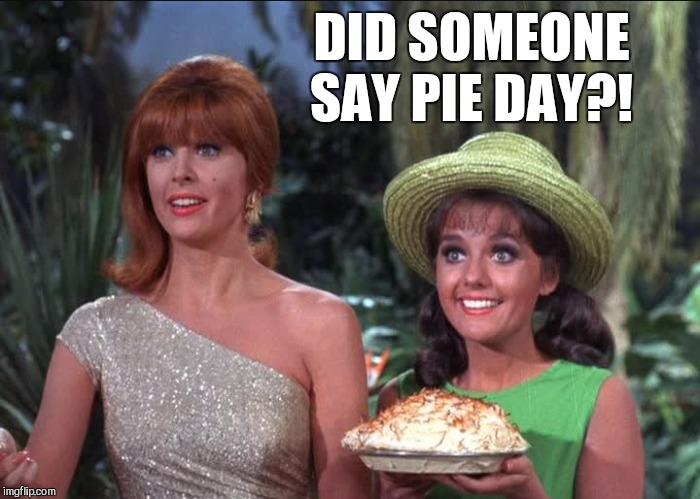 I'm guessing coconut cream... | DID SOMEONE SAY PIE DAY?! | image tagged in jbmemegeek,gilligan's island,gilligans island week,pi day | made w/ Imgflip meme maker