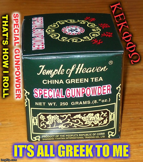 Green Tea | SPECIAL GUNPOWDER THAT'S HOW I ROLL KEKFFW IT'S ALL GREEK TO ME | image tagged in memes,green tea | made w/ Imgflip meme maker
